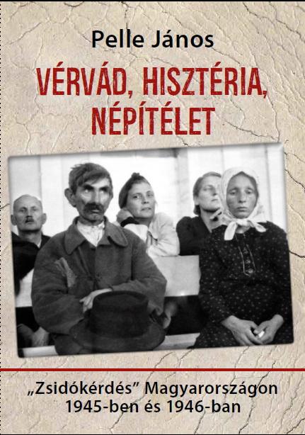 """Pelle János: Vérvád, hisztéria, népítélet. """"Zsidókérdés"""" Magyarországon 1945-ben és 1946-banMagyar …"""